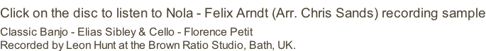 Click on the disc to listen to Nola - Felix Arndt (Arr. Chris Sands) recording sample Classic Banjo - Elias Sibley & Cello - Florence Petit Recorded by Leon Hunt at the Brown Ratio Studio, Bath, UK.